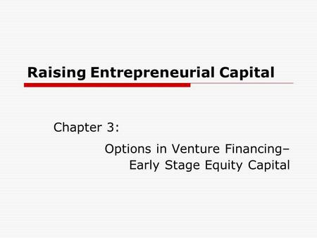 Raising Entrepreneurial Capital Chapter 3: Options in Venture Financing– Early Stage Equity Capital.
