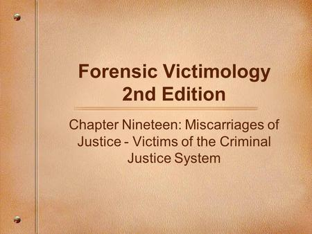 Forensic Victimology 2nd Edition Chapter Nineteen: Miscarriages of Justice - Victims of the Criminal Justice System.