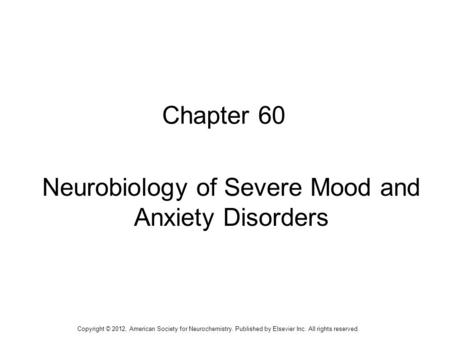 1 Chapter 60 Neurobiology of Severe Mood and Anxiety Disorders Copyright © 2012, American Society for Neurochemistry. Published by Elsevier Inc. All rights.