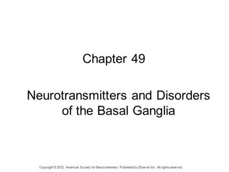 1 Chapter 49 Neurotransmitters and Disorders of the Basal Ganglia Copyright © 2012, American Society for Neurochemistry. Published by Elsevier Inc. All.