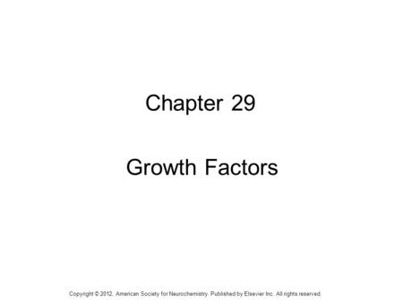 1 Chapter 29 Growth Factors Copyright © 2012, American Society for Neurochemistry. Published by Elsevier Inc. All rights reserved.