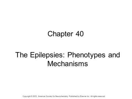 1 Chapter 40 The Epilepsies: Phenotypes and Mechanisms Copyright © 2012, American Society for Neurochemistry. Published by Elsevier Inc. All rights reserved.