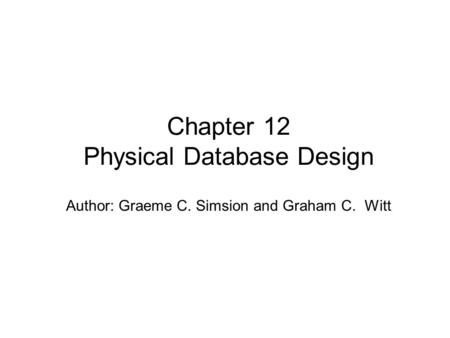 Author: Graeme C. Simsion and Graham C. Witt Chapter 12 Physical Database Design.