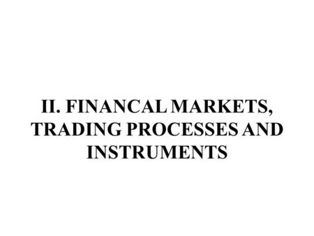 II. <strong>FINANCAL</strong> MARKETS, TRADING PROCESSES AND INSTRUMENTS