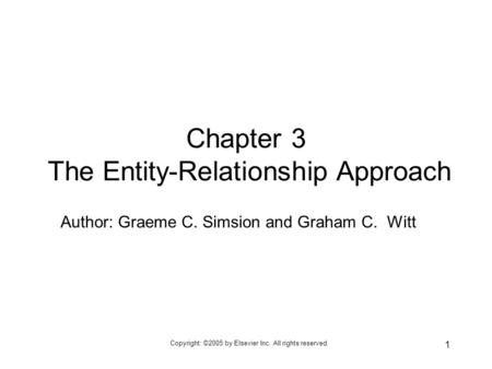 Copyright: ©2005 by Elsevier Inc. All rights reserved. 1 Author: Graeme C. Simsion and Graham C. Witt Chapter 3 The Entity-Relationship Approach.