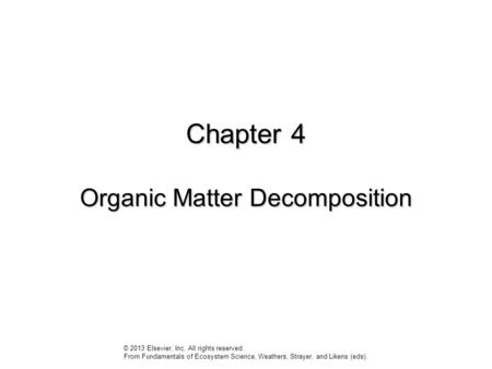Chapter 4 Organic Matter Decomposition © 2013 Elsevier, Inc. All rights reserved. From Fundamentals of Ecosystem Science, Weathers, Strayer, and Likens.