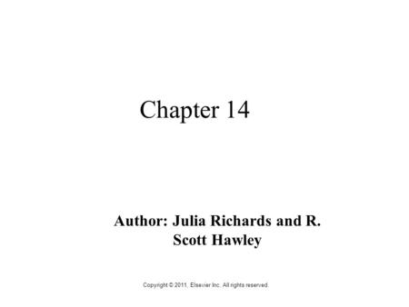 Copyright © 2011, Elsevier Inc. All rights reserved. Chapter 14 Author: Julia Richards and R. Scott Hawley.