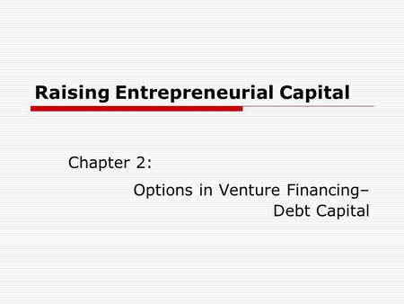 Raising Entrepreneurial Capital Chapter 2: Options in Venture Financing– Debt Capital.