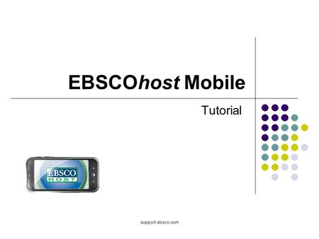 Support.ebsco.com EBSCOhost Mobile Tutorial. Welcome to the EBSCOhost Mobile tutorial, a guide to the most popular EBSCOhost features available for use.
