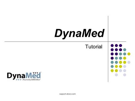 Support.ebsco.com DynaMed Tutorial. Welcome to the DynaMed basic searching tutorial, where you will learn about the key DynaMed features, such as basic.