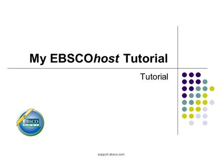 My EBSCOhost Tutorial Tutorial support.ebsco.com.