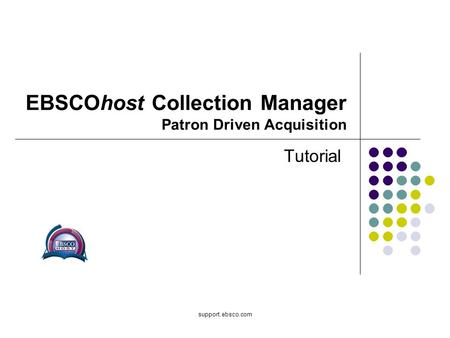 Support.ebsco.com EBSCOhost Collection Manager Patron Driven Acquisition Tutorial.