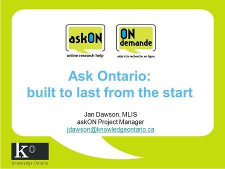 Ask Ontario: built to last from the start Jan Dawson, MLIS askON Project Manager