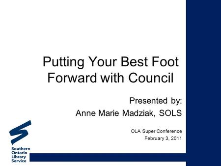Putting Your Best Foot Forward with Council Presented by: Anne Marie Madziak, SOLS OLA Super Conference February 3, 2011.