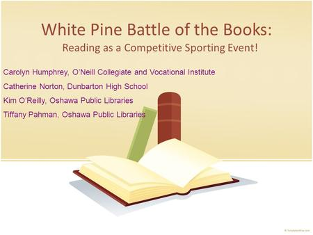 White Pine Battle of the Books: Reading as a Competitive Sporting Event! Carolyn Humphrey, ONeill Collegiate and Vocational Institute Catherine Norton,