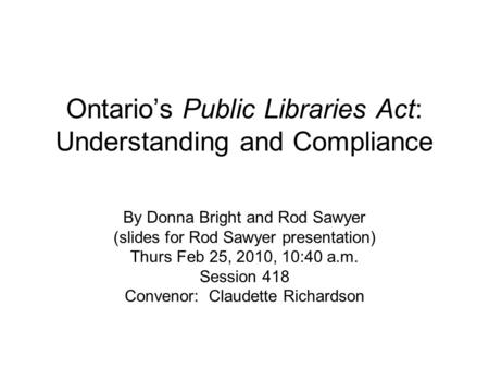 Ontarios Public Libraries Act: Understanding and Compliance By Donna Bright and Rod Sawyer (slides for Rod Sawyer presentation) Thurs Feb 25, 2010, 10:40.