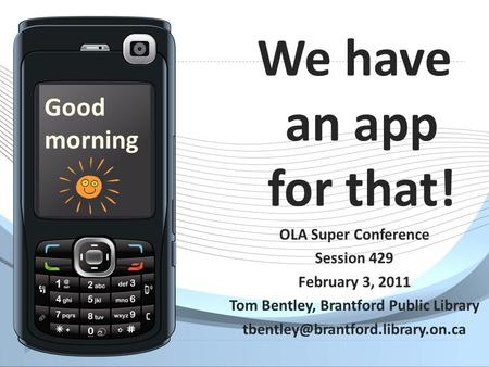 We have an app for that! OLA Super Conference Session 429 February 3, 2011 Tom Bentley, Brantford Public Library Good.