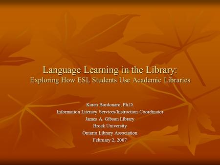 Language Learning in the Library: Exploring How ESL Students Use Academic Libraries Karen Bordonaro, Ph.D. Information Literacy Services/Instruction Coordinator.