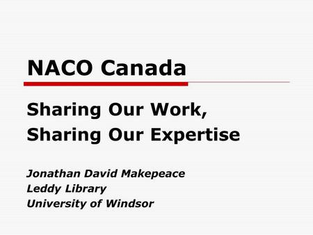 NACO Canada Sharing Our Work, Sharing Our Expertise Jonathan David Makepeace Leddy Library University of Windsor.