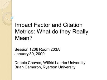 Impact Factor and Citation Metrics: What do they Really Mean? Session 1206 Room 203A January 30, 2009 Debbie Chaves, Wilfrid Laurier University Brian Cameron,