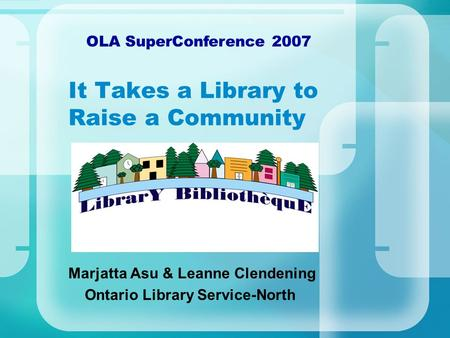 It Takes a Library to Raise a Community Marjatta Asu & Leanne Clendening Ontario Library Service-North OLA SuperConference 2007.