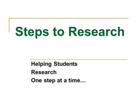 Steps to Research Helping Students Research One step at a time…