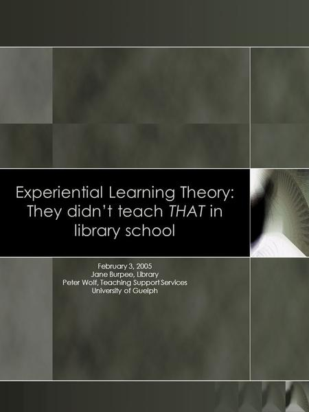 Experiential Learning Theory: They didnt teach THAT in library school February 3, 2005 Jane Burpee, Library Peter Wolf, Teaching Support Services University.