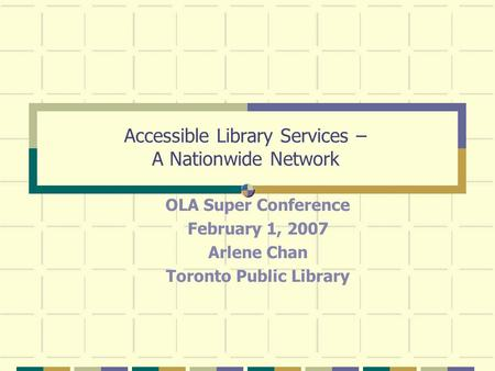 Accessible Library Services – A Nationwide Network OLA Super Conference February 1, 2007 Arlene Chan Toronto Public Library.