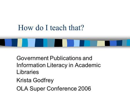 How do I teach that? Government Publications and Information Literacy in Academic Libraries Krista Godfrey OLA Super Conference 2006.