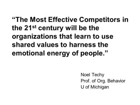 The Most Effective Competitors in the 21 st century will be the organizations that learn to use shared values to harness the emotional energy of people.