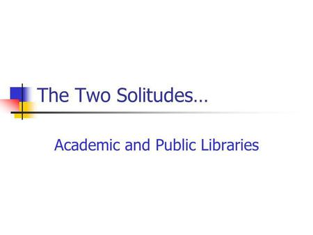The Two Solitudes… Academic and Public Libraries.