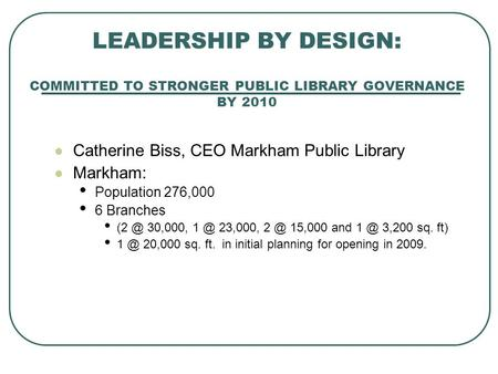 LEADERSHIP BY DESIGN: COMMITTED TO STRONGER PUBLIC LIBRARY GOVERNANCE BY 2010 Catherine Biss, CEO Markham Public Library Markham: Population 276,000 6.