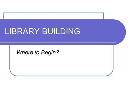 LIBRARY BUILDING Where to Begin?. WHY? Identify the reason for the new/renovated building Quantify the need based on standards, shortfalls and benchmarks.