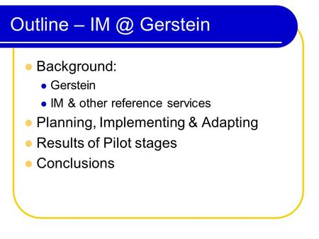 Outline – Gerstein Background: Gerstein IM & other reference services Planning, Implementing & Adapting Results of Pilot stages Conclusions.