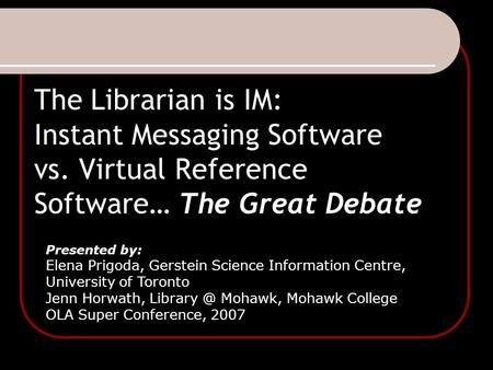 The Librarian is IM: Instant Messaging Software vs. Virtual Reference Software… The Great Debate Presented by: Elena Prigoda, Gerstein Science Information.