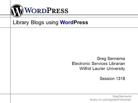 Greg Sennema library.wlu.ca/blogs/technolibrarian Library Blogs using WordPress Greg Sennema Electronic Services Librarian Wilfrid Laurier University Session.
