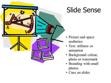 Slide Sense Picture and space aesthetics Text: stillness or animation Background colour, photo or watermark Branding with small photos Cues on slides.