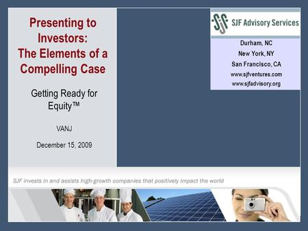 1 © 2008 SJF Advisory Services Presenting to Investors: The Elements of a Compelling Case > Durham, NC New York, NY San Francisco, CA www.sjfventures.com.