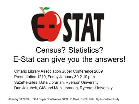 January 30 2009OLA Super Conference 2009 S.Giles, D.Jakubek Ryerson University Census? Statistics? E-Stat can give you the answers! Ontario Library Association.