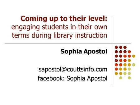 Coming up to their level: engaging students in their own terms during library instruction Sophia Apostol facebook: Sophia Apostol.