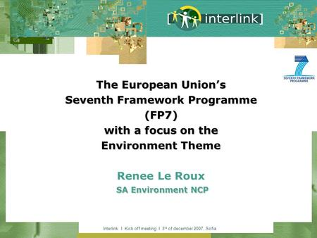 Interlink I Kick off meeting I 3 rd of december 2007, Sofia The European Unions Seventh Framework Programme (FP7) with a focus on the Environment Theme.