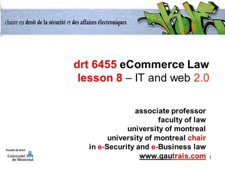 1 drt 6455 eCommerce Law lesson 8 – IT and web 2.0 associate professor faculty of law university of montreal university of montreal chair in e-Security.