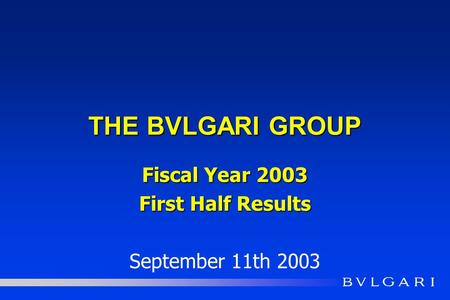 THE BVLGARI GROUP Fiscal Year 2003 First Half Results September 11th 2003.