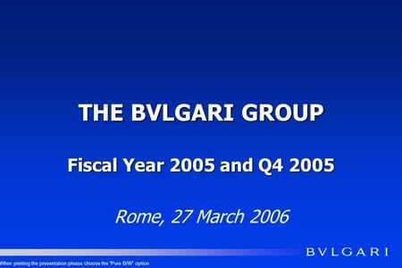 THE BVLGARI GROUP Fiscal Year 2005 and Q4 2005 Rome, 27 March 2006 When printing the presentation please choose the Pure B/W option.