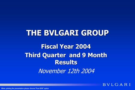 THE BVLGARI GROUP Fiscal Year 2004 Third Quarter and 9 Month Results November 12th 2004 When printing the presentation please choose Pure B/W option.