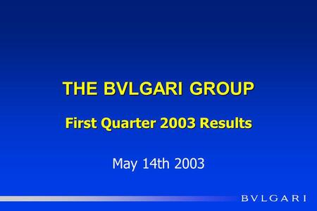 THE BVLGARI GROUP First Quarter 2003 Results May 14th 2003.