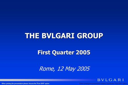 THE BVLGARI GROUP First Quarter 2005 Rome, 12 May 2005 When printing the presentation please choose the Pure B/W option.