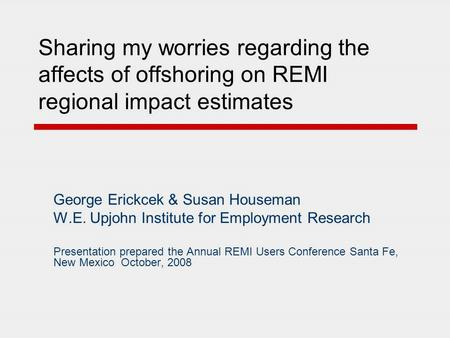Sharing my worries regarding the affects of offshoring on REMI regional impact estimates George Erickcek & Susan Houseman W.E. Upjohn Institute for Employment.