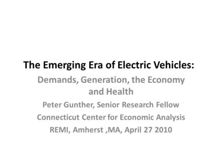 The Emerging Era of Electric Vehicles: Demands, Generation, the Economy and Health Peter Gunther, Senior Research Fellow Connecticut Center for Economic.