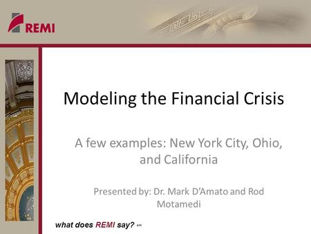 What does REMI say? sm Modeling the Financial Crisis A few examples: New York City, Ohio, and California Presented by: Dr. Mark DAmato and Rod Motamedi.